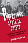 Propaganda State in Crisis: Soviet Ideology, Indoctrination, and Terror under Stalin, 1927-1941 by David Brandenberger