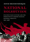 National Bolshevism: Stalinist Mass Culture and the Formation of Modern Russian National Identity, 1931-1956 by David Brandenberger