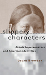 Slippery Characters: Ethnic Impersonators and American Identities by Laura Browder
