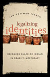 Legalizing Identities: Becoming Black or Indian in Brazil's Northeast by Jan Hoffman French
