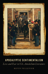 Apocalyptic Sentimentalism: Love and Fear in U.S. Antebellum Literature by Kevin Pelletier
