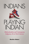 Indians Playing Indian: Multiculturalism and Contemporary Indigenous Art in North America by Monica Siebert