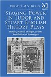 Staging Power in Tudor and Stuart English History Plays: History, Political Thought, and the Redefinition of Sovereignity by Kristin M.S. Bezio