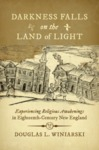 Darkness Falls on the Land of Light: Experiencing Religious Awakenings in Eighteenth-Century New England by Douglas L. Winiarski
