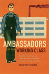 Ambassadors of the Working Class: Argentina's International Labor Activists and Cold War Democracy in the Americas by Ernesto Seman