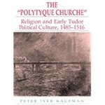 """The Polytyque Churche"": Religion and Early Tudor Political Culture, 1465-1516 by Peter Kaufman"
