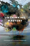 Unthinking Mastery: Dehumanism and Colonial Entanglements by Julietta Singh