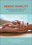 Heroic Humility: What the Science of Humility Can Say to People Raised on Self-Focus by Everett L. Worthington Jr. and Scott T. Allison