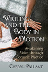 Writing and the Body in Motion: Awakening Voice through Somatic Practice by Cheryl Pallant