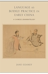 Language as Bodily Practice in Early China: A Chinese Grammatology by Jane Geaney