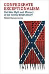 Confederate Exceptionalism: Civil War Myth and Memory in the Twenty-First Century