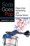 Soda Goes Pop: Pepsi-Cola Advertising and Popular Music by Joanna K. Love